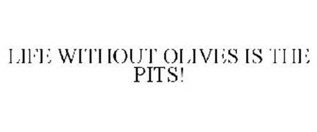 LIFE WITHOUT OLIVES IS THE PITS!