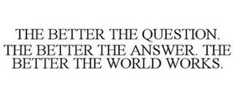 THE BETTER THE QUESTION. THE BETTER THEANSWER. THE BETTER THE WORLD WORKS.