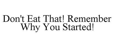 DON'T EAT THAT! REMEMBER WHY YOU STARTED!