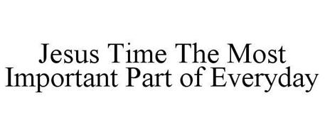 JESUS TIME THE MOST IMPORTANT PART OF EVERYDAY