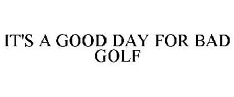 IT'S A GOOD DAY FOR BAD GOLF