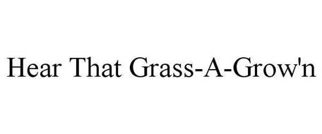 HEAR THAT GRASS-A-GROW'N