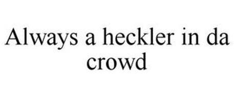 ALWAYS A HECKLER IN DA CROWD