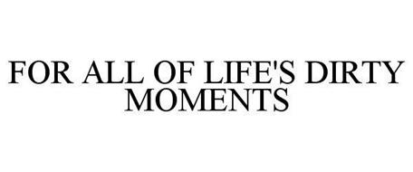FOR ALL OF LIFE'S DIRTY MOMENTS