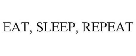 EAT, SLEEP, REPEAT