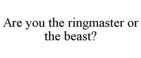 ARE YOU THE RINGMASTER OR THE BEAST?