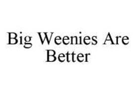BIG WEENIES ARE BETTER