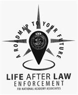 LIFE AFTER LAW ENFORCEMENT FBI NATIONALACADEMY ASSOCIATES A ROAD MAP TO YOUR FUTURE NA FBI NATIONAL ACADEMY KNOWLEDGE COURAGE INTEGRITY