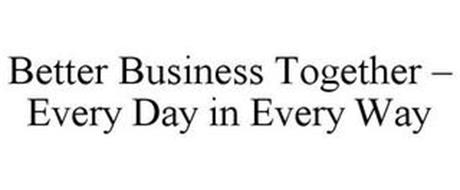BETTER BUSINESS TOGETHER - EVERY DAY IN EVERY WAY