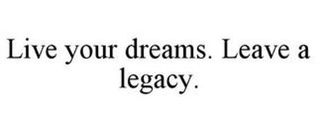 LIVE YOUR DREAMS. LEAVE A LEGACY.