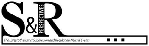 S&R PERSPECTIVES THE LATEST 5TH DISTRICT SUPERVISION AND REGULATION NEWS & EVENTS