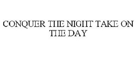 CONQUER THE NIGHT TAKE ON THE DAY