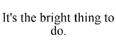 IT'S THE BRIGHT THING TO DO.