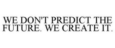 WE DON'T PREDICT THE FUTURE. WE CREATE IT.