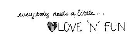 EVERYBODY NEEDS A LITTLE...LOVE 'N' FUN