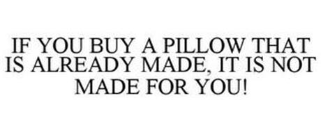 IF YOU BUY A PILLOW THAT IS ALREADY MADE, IT IS NOT MADE FOR YOU!