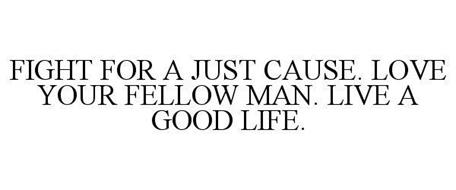 FIGHT FOR A JUST CAUSE. LOVE YOUR FELLOW MAN. LIVE A GOOD LIFE.