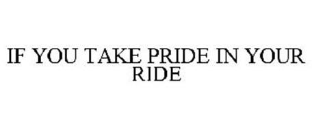 IF YOU TAKE PRIDE IN YOUR RIDE