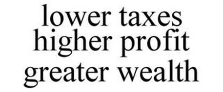 LOWER TAXES HIGHER PROFIT GREATER WEALTH