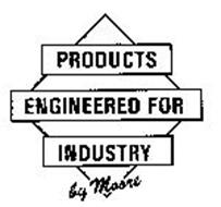 PRODUCTS ENGINEERED FOR INDUSTRY BY MOORE