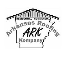 ARK ARKANSAS ROOFING KOMPANY RESIDENTIAL - COMMERCIAL