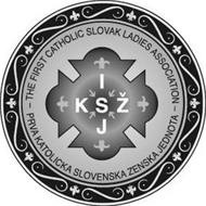 THE FIRST CATHOLIC SLOVAK LADIES ASSOCIATION I K S Z J PRVA KATOLICKA SLOVENSKA ZENSKA JEDNOTA