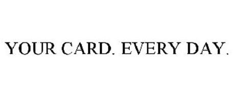 YOUR CARD. EVERY DAY.