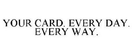 YOUR CARD. EVERY DAY. EVERY WAY.