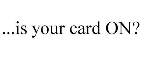 ...IS YOUR CARD ON?