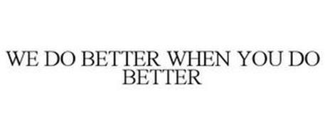 WE DO BETTER WHEN YOU DO BETTER