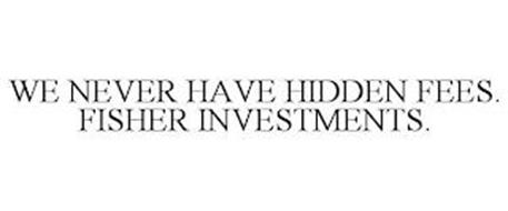 WE NEVER HAVE HIDDEN FEES. FISHER INVESTMENTS.