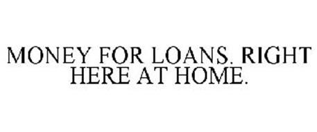 MONEY FOR LOANS. RIGHT HERE AT HOME.