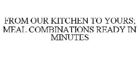 FROM OUR KITCHEN TO YOURS; MEAL COMBINATIONS READY IN MINUTES