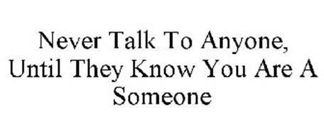 NEVER TALK TO ANYONE, UNTIL THEY KNOW YOU ARE A SOMEONE