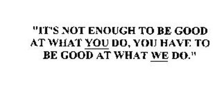 """""""IT'S NOT ENOUGH TO BE GOOD AT WHAT YOU DO, YOU HAVE TO BE GOOD AT WHAT WE DO."""""""
