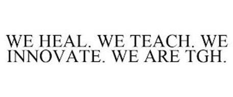 WE HEAL. WE TEACH. WE INNOVATE. WE ARE TGH.