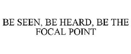 BE SEEN, BE HEARD, BE THE FOCAL POINT