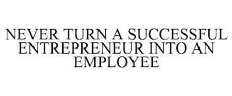 NEVER TURN A SUCCESSFUL ENTREPRENEUR INTO AN EMPLOYEE