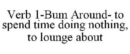 VERB 1-BUM AROUND- TO SPEND TIME DOING NOTHING, TO LOUNGE ABOUT