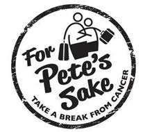 FOR PETE'S SAKE TAKE A BREAK FROM CANCER