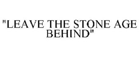 """""""LEAVE THE STONE AGE BEHIND"""""""