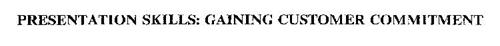 PRESENTATION SKILLS: GAINING CUSTOMER COMMITMENT