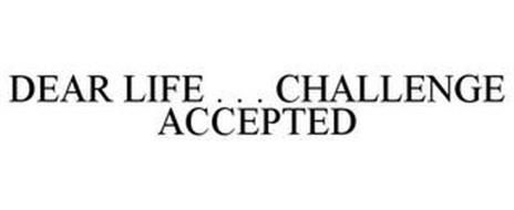 DEAR LIFE . . . CHALLENGE ACCEPTED