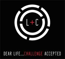 L+C DEAR LIFE . . . CHALLENGE ACCEPTED