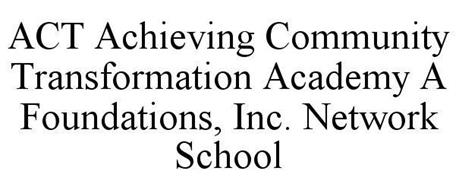 ACT ACHIEVING COMMUNITY TRANSFORMATION ACADEMY A FOUNDATIONS, INC. NETWORK SCHOOL