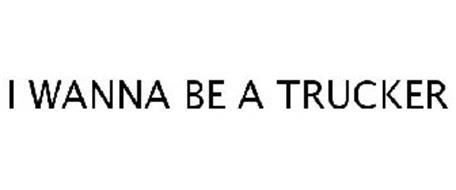 I WANNA BE A TRUCKER