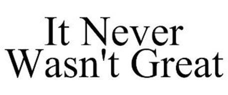 IT NEVER WASN'T GREAT