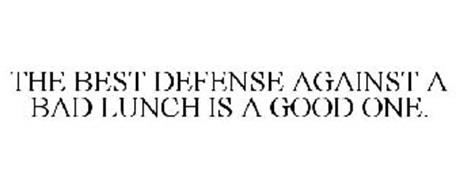 THE BEST DEFENSE AGAINST A BAD LUNCH IS A GOOD ONE.