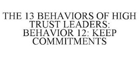 THE 13 BEHAVIORS OF HIGH TRUST LEADERS: BEHAVIOR 12: KEEP COMMITMENTS