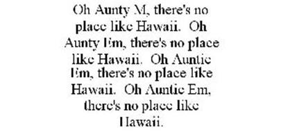 OH AUNTY M, THERE'S NO PLACE LIKE HAWAII. OH AUNTY EM, THERE'S NO PLACE LIKE HAWAII. OH AUNTIE EM, THERE'S NO PLACE LIKE HAWAII. OH AUNTIE EM, THERE'S NO PLACE LIKE HAWAII.